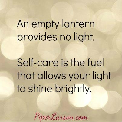 An empty lantern provides no light.  Self-care is the fuel that allows your light to shine brightly.