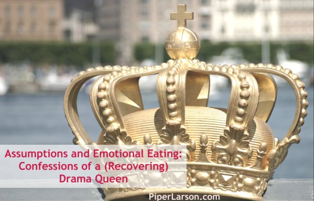 Assumptions and Emotional Eating: Confessions of a (Recovering) Drama Queen