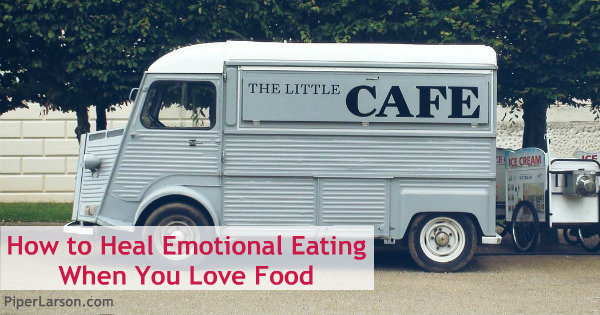 How to Heal Emotional Eating When You Love Food: http://piperlarson.com/emotional-eating-love-food/