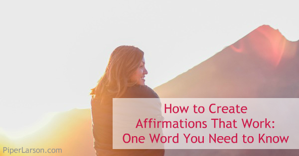 How to Create Affirmations That Work: One Word You Need to Know: http://piperlarson.com/affirmations/