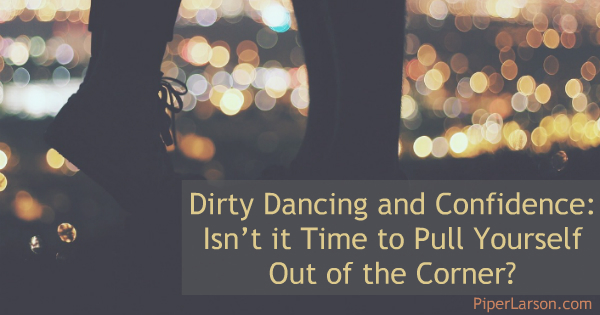 Dirty Dancing and Confidence: Isn't it Time to Pull Yourself Out of the Corner?: http://piperlarson.com/dirty-dancing-confidence/