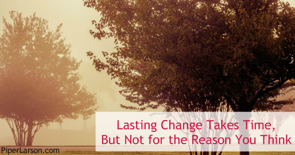 Lasting Change Takes Time, But Not for the Reason You Think: http://piperlarson.com/change/