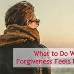 What to Do When Forgiveness Feels Impossible