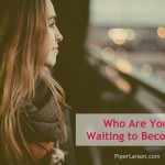 Who Are You Waiting to Become?